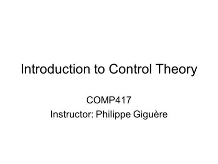 Introduction to Control Theory COMP417 Instructor: Philippe Giguère.