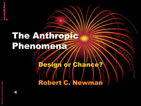 The Anthropic Phenomena Design or Chance? Robert C. Newman Abstracts of Powerpoint Talks - newmanlib.ibri.or g - newmanlib.ibri.or g.