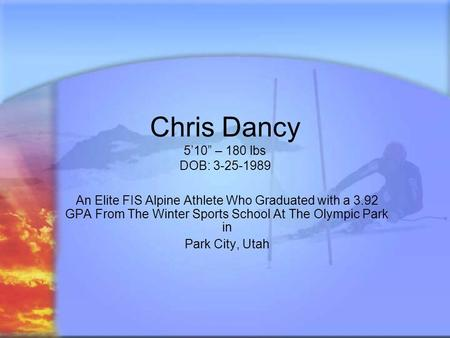 Chris Dancy 510 – 180 lbs DOB: 3-25-1989 An Elite FIS Alpine Athlete Who Graduated with a 3.92 GPA From The Winter Sports School At The Olympic Park in.