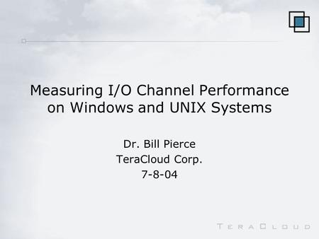 Measuring I/O Channel Performance on Windows and UNIX Systems Dr. Bill Pierce TeraCloud Corp. 7-8-04.