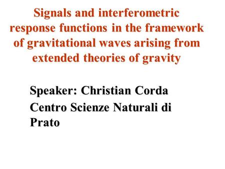 Signals and interferometric response functions in the framework of gravitational waves arising from extended theories of gravity Speaker: Christian Corda.