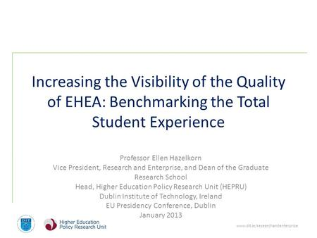 Www.dit.ie/researchandenterprise Increasing the Visibility of the Quality of EHEA: Benchmarking the Total Student Experience Professor Ellen Hazelkorn.