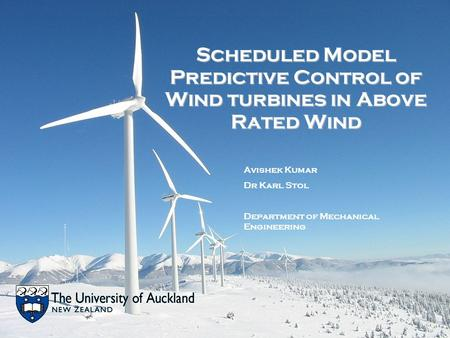 Scheduled Model Predictive Control of Wind turbines in Above Rated Wind Avishek Kumar Dr Karl Stol Department of Mechanical Engineering.