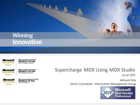 Ashwani Roy Senior Consultant –Information Management Group Supercharge MDX Using MDX Studio Level 300.