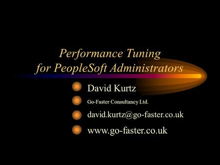 Performance Tuning for PeopleSoft Administrators David Kurtz Go-Faster Consultancy Ltd.