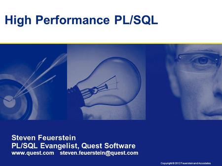 Copyright © 2012 Feuerstein and Associates High Performance PL/SQL Steven Feuerstein PL/SQL Evangelist, Quest Software