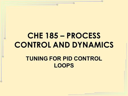 CHE 185 – PROCESS CONTROL AND DYNAMICS TUNING FOR PID CONTROL LOOPS.