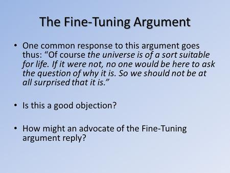 The Fine-Tuning Argument One common response to this argument goes thus: Of course the universe is of a sort suitable for life. If it were not, no one.