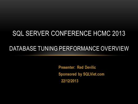 Presenter: Red Devilic Sponsored by SQLViet.com 22/12/2013 SQL SERVER CONFERENCE HCMC 2013 DATABASE TUNING PERFORMANCE OVERVIEW.