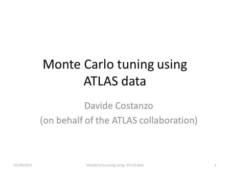 Monte Carlo tuning using ATLAS data Davide Costanzo (on behalf of the ATLAS collaboration) 1MonteCarlo tuning using ATLAS data23/08/2011.