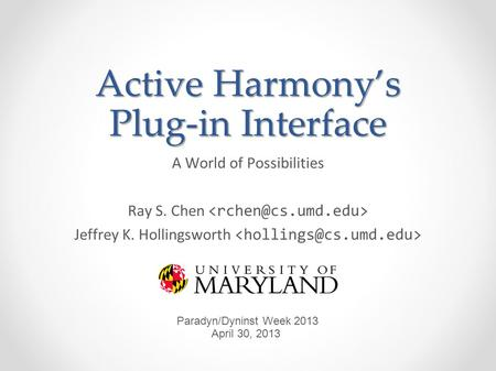 Active Harmonys Plug-in Interface A World of Possibilities Ray S. Chen Jeffrey K. Hollingsworth Paradyn/Dyninst Week 2013 April 30, 2013.