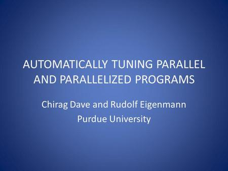AUTOMATICALLY TUNING PARALLEL AND PARALLELIZED PROGRAMS Chirag Dave and Rudolf Eigenmann Purdue University.