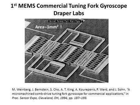 1 st MEMS Commercial Tuning Fork Gyroscope Draper Labs M. Weinberg, J. Bernstein, S. Cho, A. T. King, A. Kourepenis, P. Ward, and J. Sohn, A micromachined.