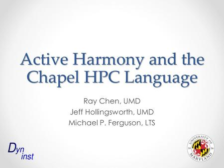 Active Harmony and the Chapel HPC Language Ray Chen, UMD Jeff Hollingsworth, UMD Michael P. Ferguson, LTS.