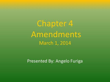 Chapter 4 Amendments March 1, 2014 Presented By: Angelo Furiga.