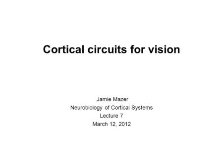 Cortical circuits for vision Jamie Mazer Neurobiology of Cortical Systems Lecture 7 March 12, 2012.