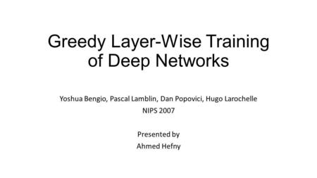 Greedy Layer-Wise Training of Deep Networks Yoshua Bengio, Pascal Lamblin, Dan Popovici, Hugo Larochelle NIPS 2007 Presented by Ahmed Hefny.