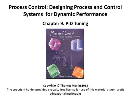 Process Control: Designing Process and Control Systems for Dynamic Performance Chapter 9. PID Tuning Copyright © Thomas Marlin 2013 The copyright holder.