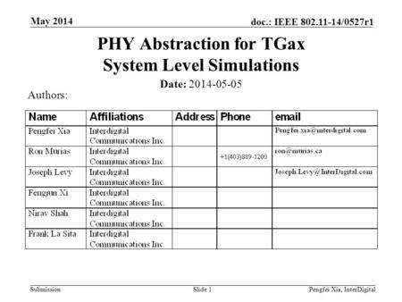 Submission doc.: IEEE 802.11-14/0527r1 May 2014 Pengfei Xia, InterDigitalSlide 1 PHY Abstraction for TGax System Level Simulations Date: 2014-05-05 Authors: