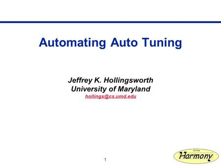 1 Automating Auto Tuning Jeffrey K. Hollingsworth University of Maryland