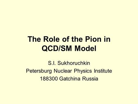 The Role of the Pion in QCD/SM Model S.I. Sukhoruchkin Petersburg Nuclear Physics Institute 188300 Gatchina Russia.