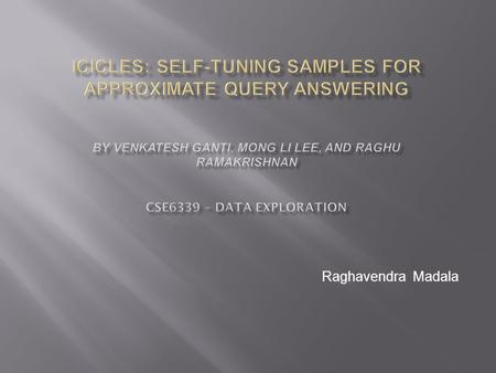 Raghavendra Madala. Introduction Icicles Icicle Maintenance Icicle-Based Estimators Quality Guarantee Performance Evaluation Conclusion 2 ICICLES: Self-tuning.