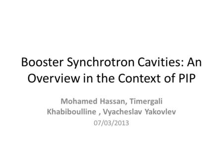 Booster Synchrotron Cavities: An Overview in the Context of PIP Mohamed Hassan, Timergali Khabiboulline, Vyacheslav Yakovlev 07/03/2013.