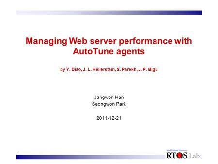 Managing Web server performance with AutoTune agents by Y. Diao, J. L. Hellerstein, S. Parekh, J. P. Bigu Jangwon Han Seongwon Park 2011-12-21.