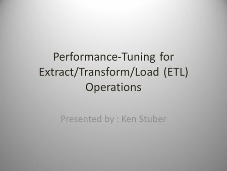 Performance-Tuning for Extract/Transform/Load (ETL) Operations Presented by : Ken Stuber.