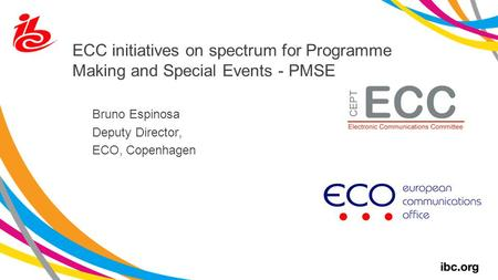 ECC initiatives on spectrum for Programme Making and Special Events - PMSE Bruno Espinosa Deputy Director, ECO, Copenhagen.