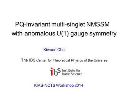 PQ-invariant multi-singlet NMSSM with anomalous U(1) gauge symmetry Kiwoon Choi The IBS Center for Theoretical Physics of the Universe KIAS-NCTS Workshop.