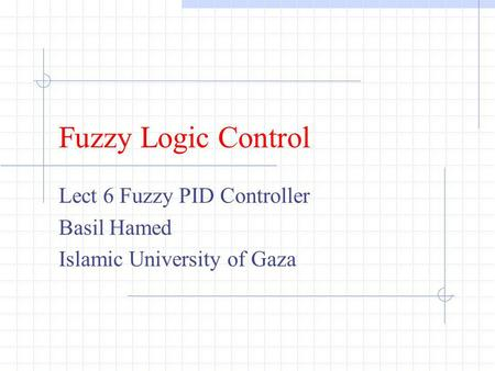 Lect 6 Fuzzy PID Controller Basil Hamed Islamic University of Gaza