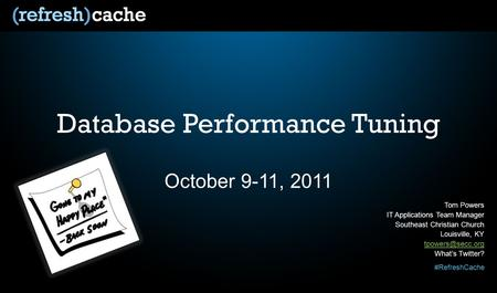 #RefreshCache Database Performance Tuning October 9-11, 2011 Tom Powers IT Applications Team Manager Southeast Christian Church Louisville, KY