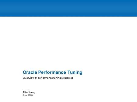 Overview of performance tuning strategies Oracle Performance Tuning Allan Young June 2008.