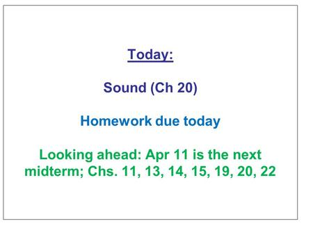 Today: Sound (Ch 20) Homework due today Looking ahead: Apr 11 is the next midterm; Chs. 11, 13, 14, 15, 19, 20, 22.