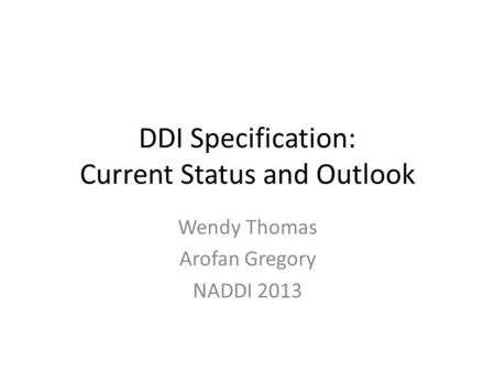 DDI Specification: Current Status and Outlook Wendy Thomas Arofan Gregory NADDI 2013.