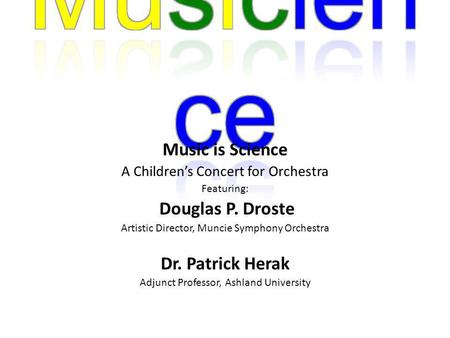 Music is Science A Childrens Concert for Orchestra Featuring: Douglas P. Droste Artistic Director, Muncie Symphony Orchestra Dr. Patrick Herak Adjunct.