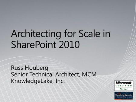 Architecting for Scale in SharePoint 2010 Russ Houberg Senior Technical Architect, MCM KnowledgeLake, Inc.