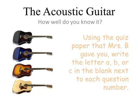 The Acoustic Guitar How well do you know it? Using the quiz paper that Mrs. B gave you, write the letter a, b, or c in the blank next to each question.