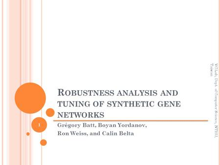 R OBUSTNESS ANALYSIS AND TUNING OF SYNTHETIC GENE NETWORKS Grégory Batt, Boyan Yordanov, Ron Weiss, and Calin Belta 1 VC Lab, Dept. of Computer Science,