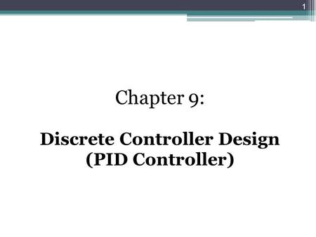 Chapter 9: Discrete Controller Design (PID Controller) 1.
