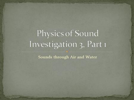 Sounds through Air and Water. Student sheet no. 13 called Sounds through the Air Student sheet no. 14 called Sounds through Water Tone generator with.