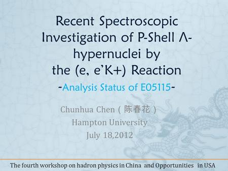 Recent Spectroscopic Investigation of P-Shell Λ - hypernuclei by the (e, eK+) Reaction - Analysis Status of E05115 - Chunhua Chen Hampton University July.
