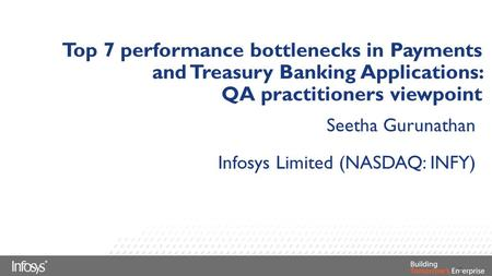 Top 7 performance bottlenecks in Payments and Treasury Banking Applications: QA practitioners viewpoint Seetha Gurunathan Infosys Limited (NASDAQ: INFY)