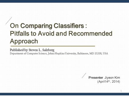 Comparing Classifiers On Comparing Classifiers : Pitfalls to Avoid and Recommended Approach Published by Steven L. Salzberg Department of Computer Science,