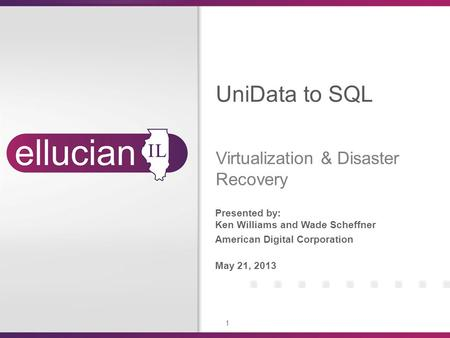 1 Presented by: Ken Williams and Wade Scheffner American Digital Corporation May 21, 2013 UniData to SQL Virtualization & Disaster Recovery.