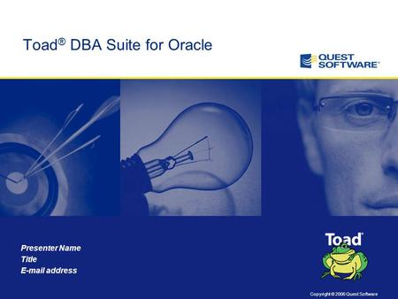 Copyright © 2006 Quest Software Presenter Name Title E-mail address Toad ® DBA Suite for Oracle.