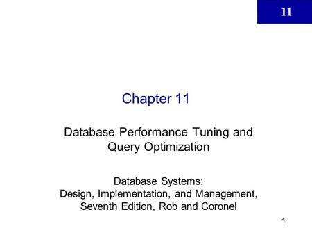 11 1 Chapter 11 Database Performance Tuning and Query Optimization Database Systems: Design, Implementation, and Management, Seventh Edition, Rob and Coronel.
