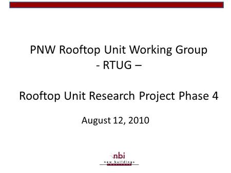 PNW Rooftop Unit Working Group - RTUG – Rooftop Unit Research Project Phase 4 August 12, 2010.