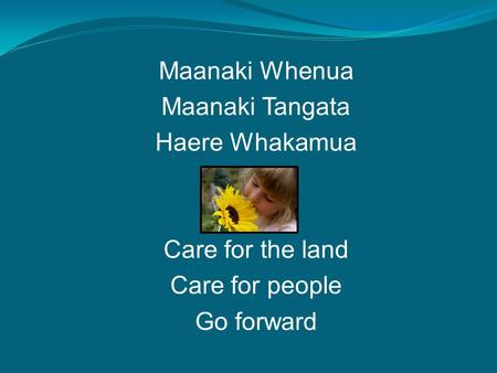Maanaki Whenua Maanaki Tangata Haere Whakamua Care for the land Care for people Go forward.